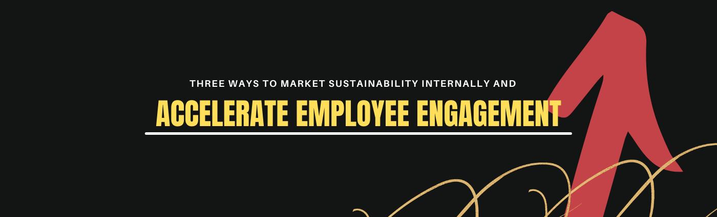Three ways to market sustainability internally and accelerate employee engagement